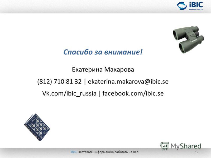 17 iBIC. Заставьте информацию работать на Вас! Спасибо за внимание! Екатерина Макарова (812) 710 81 32 | ekaterina.makarova@ibic.se Vk.com/ibic_russia | facebook.com/ibic.se