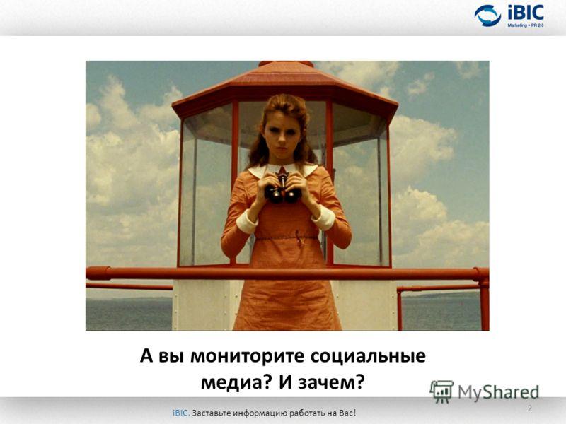 2 А вы мониторите социальные медиа? И зачем? iBIC. Заставьте информацию работать на Вас!