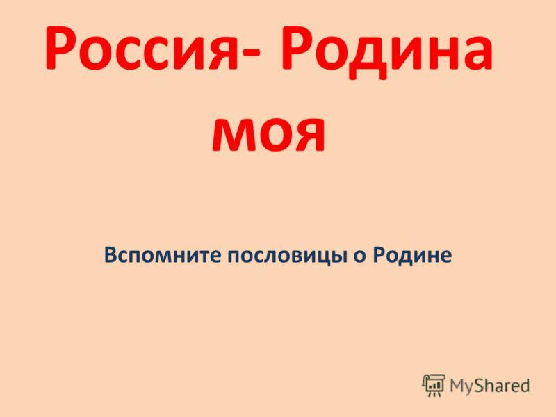 Россия- Родина моя Вспомните пословицы о Родине