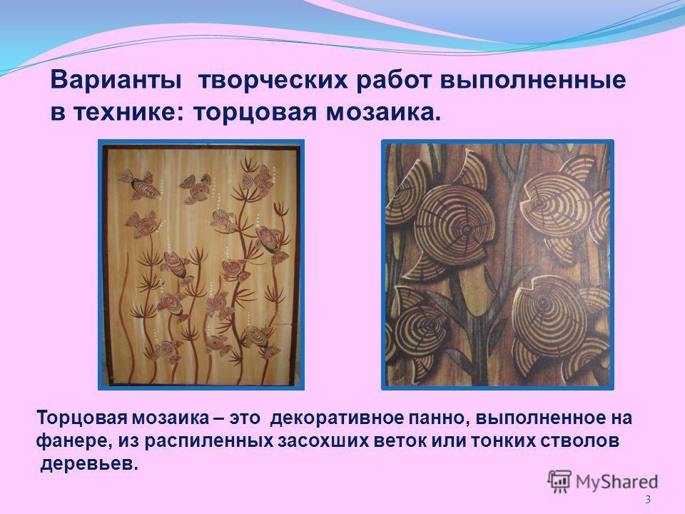 Варианты творческих работ выполненные в технике: торцовая мозаика. Торцовая мозаика – это декоративное панно, выполненное на фанере, из распиленных засохших веток или тонких стволов деревьев. 3