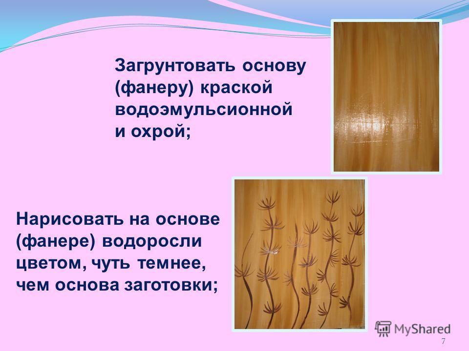Загрунтовать основу (фанеру) краской водоэмульсионной и охрой; Нарисовать на основе (фанере) водоросли цветом, чуть темнее, чем основа заготовки; 7