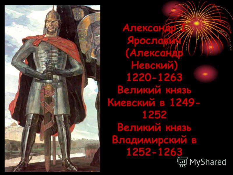 Александр I Ярославич (Александр Невский) 1220-1263 Великий князь Киевский в 1249- 1252 Великий князь Владимирский в 1252-1263
