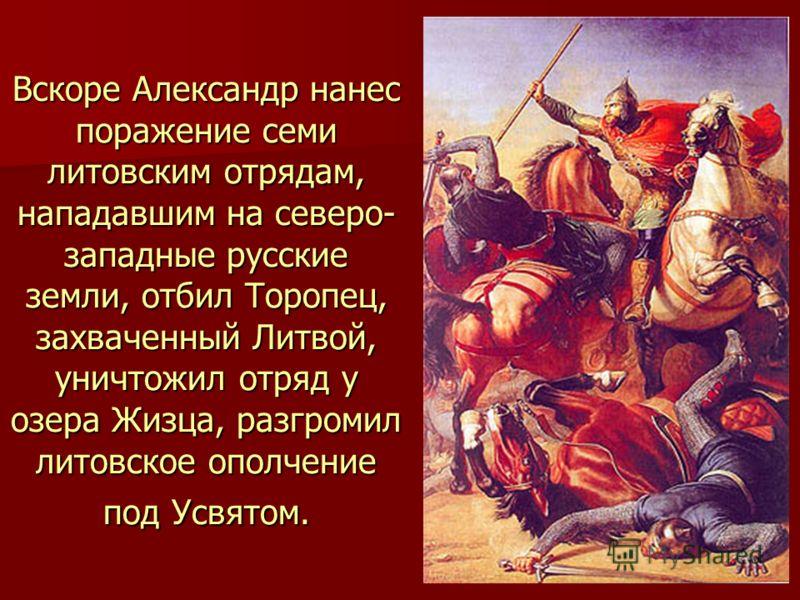 Вскоре Александр нанес поражение семи литовским отрядам, нападавшим на северо- западные русские земли, отбил Торопец, захваченный Литвой, уничтожил отряд у озера Жизца, разгромил литовское ополчение под Усвятом.