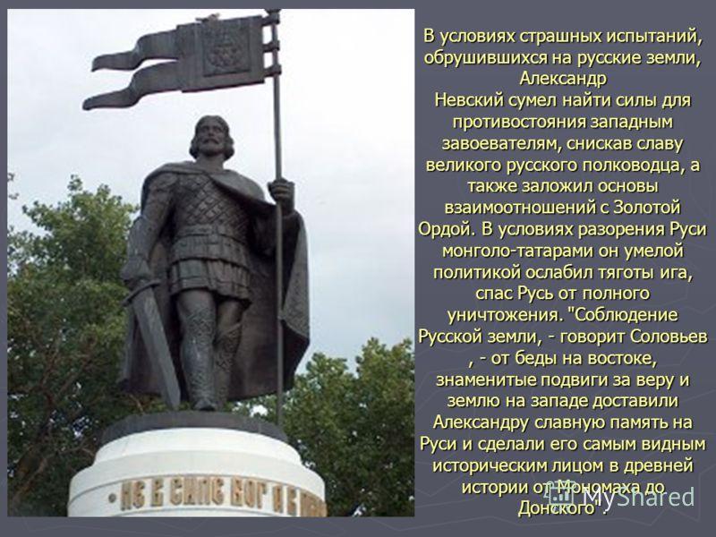 В условиях страшных испытаний, обрушившихся на русские земли, Александр Невский сумел найти силы для противостояния западным завоевателям, снискав славу великого русского полководца, а также заложил основы взаимоотношений с Золотой Ордой. В условиях