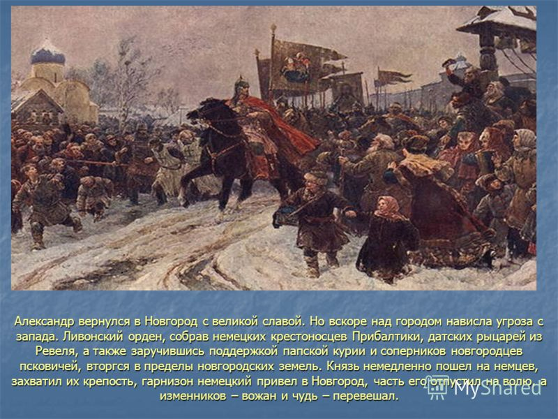 Александр вернулся в Новгород с великой славой. Но вскоре над городом нависла угроза с запада. Ливонский орден, собрав немецких крестоносцев Прибалтики, датских рыцарей из Ревеля, а также заручившись поддержкой папской курии и соперников новгородцев