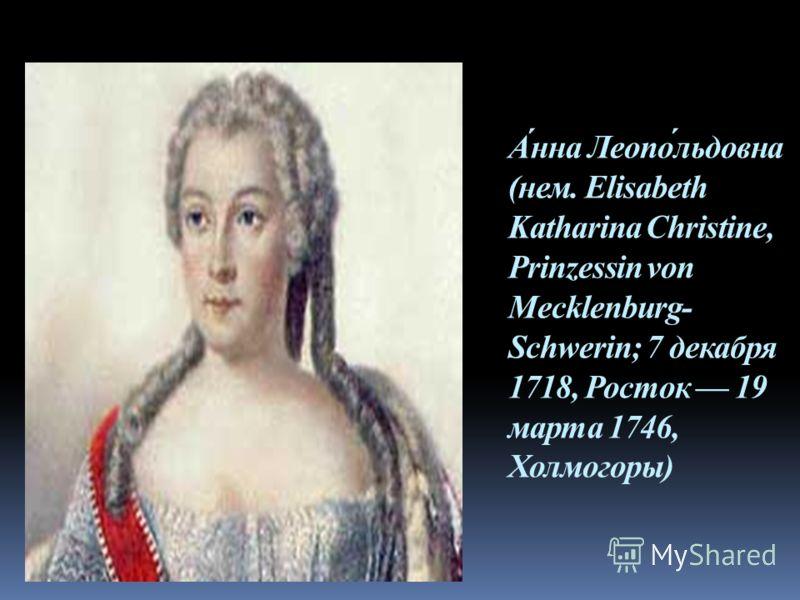 А́нна Леопо́льдовна (нем. Elisabeth Katharina Christine, Prinzessin von Mecklenburg- Schwerin; 7 декабря 1718, Росток 19 марта 1746, Холмогоры)