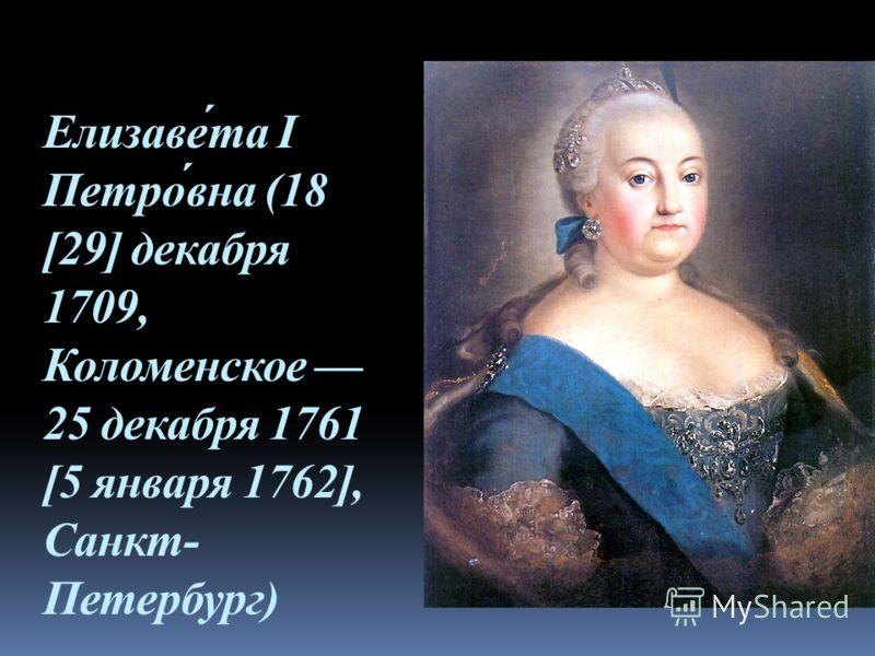 Елизаве́та I Петро́вна (18 [29] декабря 1709, Коломенское 25 декабря 1761 [5 января 1762], Санкт- Петербург)