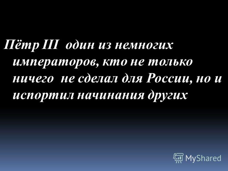 Пётр III один из немногих императоров, кто не только ничего не сделал для России, но и испортил начинания других