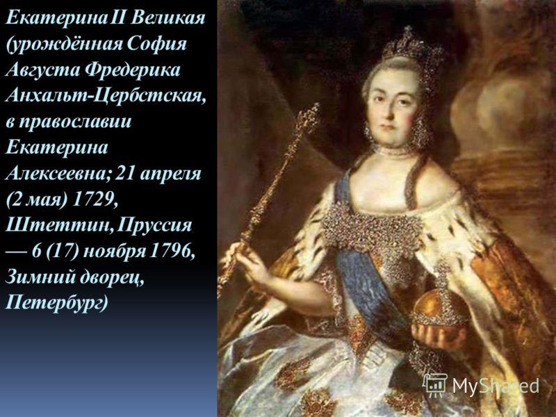 Екатерина II Великая (урождённая София Августа Фредерика Анхальт-Цербстская, в православии Екатерина Алексеевна; 21 апреля (2 мая) 1729, Штеттин, Пруссия 6 (17) ноября 1796, Зимний дворец, Петербург)