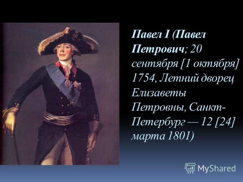 Павел I (Павел Петрович; 20 сентября [1 октября] 1754, Летний дворец Елизаветы Петровны, Санкт- Петербург 12 [24] марта 1801)