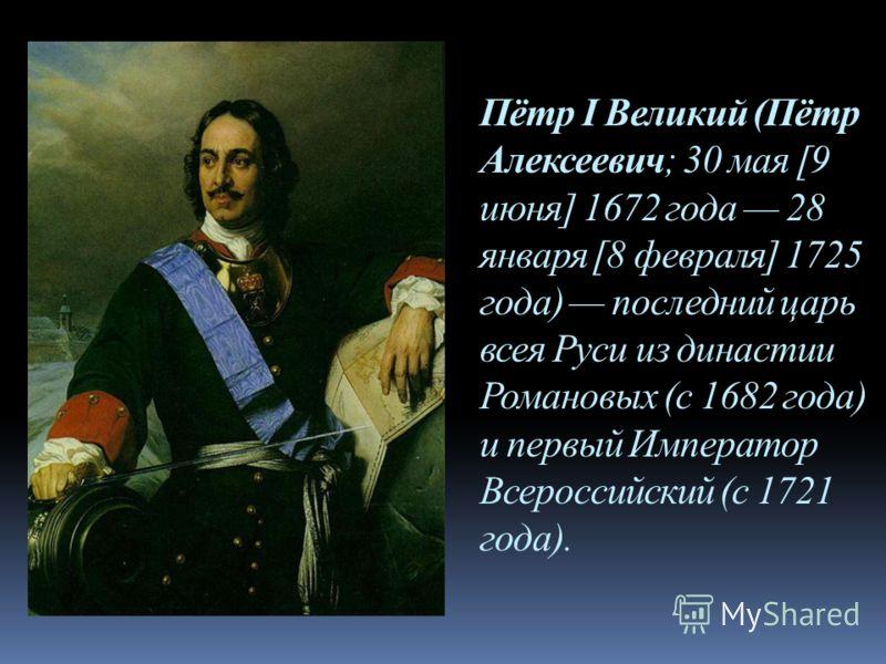 Пётр I Великий (Пётр Алексеевич; 30 мая [9 июня] 1672 года 28 января [8 февраля] 1725 года) последний царь всея Руси из династии Романовых (с 1682 года) и первый Император Всероссийский (с 1721 года).