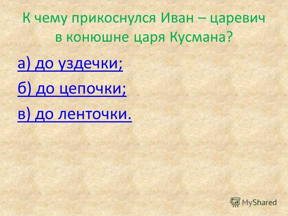 К чему прикоснулся Иван – царевич в конюшне царя Кусмана? а) до уздечки; б) до цепочки; в) до ленточки.