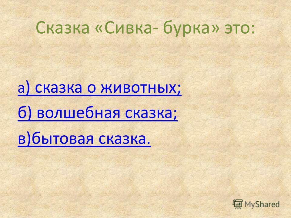 Сказка «Сивка- бурка» это: а ) сказка о животных; б) волшебная сказка; в)бытовая сказка.