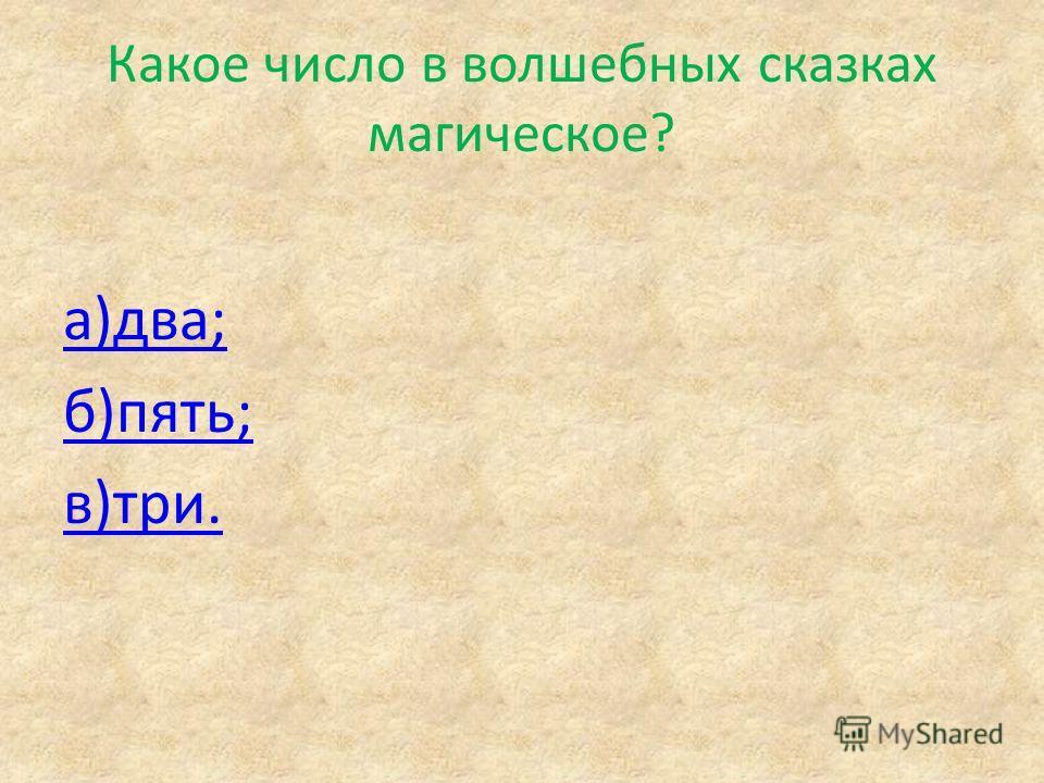 Какое число в волшебных сказках магическое? а)два; б)пять; в)три.