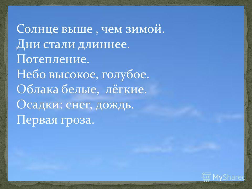 Солнце выше, чем зимой. Дни стали длиннее. Потепление. Небо высокое, голубое. Облака белые, лёгкие. Осадки: снег, дождь. Первая гроза.
