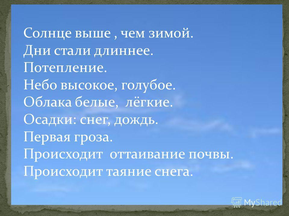 Солнце выше, чем зимой. Дни стали длиннее. Потепление. Небо высокое, голубое. Облака белые, лёгкие. Осадки: снег, дождь. Первая гроза. Происходит оттаивание почвы. Происходит таяние снега.