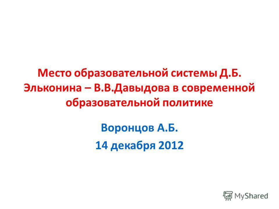 Место образовательной системы Д.Б. Эльконина – В.В.Давыдова в современной образовательной политике Воронцов А.Б. 14 декабря 2012