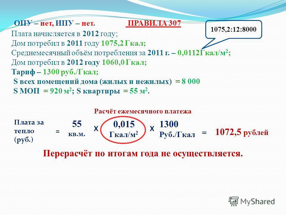 ОПУ – нет, ИПУ – нет. ПРАВИЛА 307 Плата начисляется в 2012 году; Дом потребил в 2011 году 1075,2 Гкал; Среднемесячный объём потребления за 2011 г. – 0,0112Гкал/м 2 ; Дом потребил в 2012 году 1060,0 Гкал; Тариф – 1300 руб./Гкал; S всех помещений дома