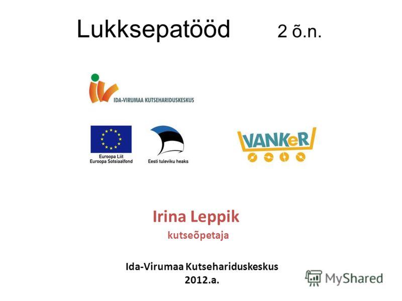 2 õ.n. Irina Leppik kutseõpetaja Ida-Virumaa Kutsehariduskeskus 2012.a. Lukksepatööd 2 õ.n.