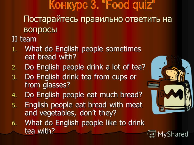 Постарайтесь правильно ответить на вопросы. I team I team 1. How many meals a day do English people have? 2. Do English people lie porridge? 3. When do English people eat porridge? 4. When is breakfast time in England? 5. What is English people last