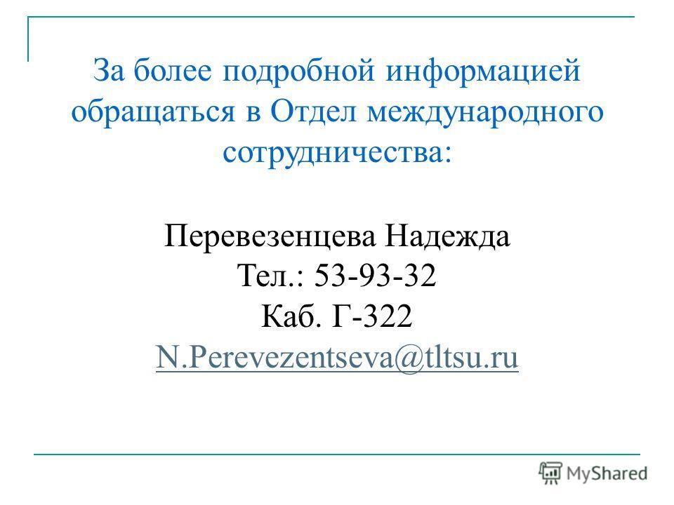 За более подробной информацией обращаться в Отдел международного сотрудничества: Перевезенцева Надежда Тел.: 53-93-32 Каб. Г-322 N.Perevezentseva@tltsu.ru N.Perevezentseva@tltsu.ru