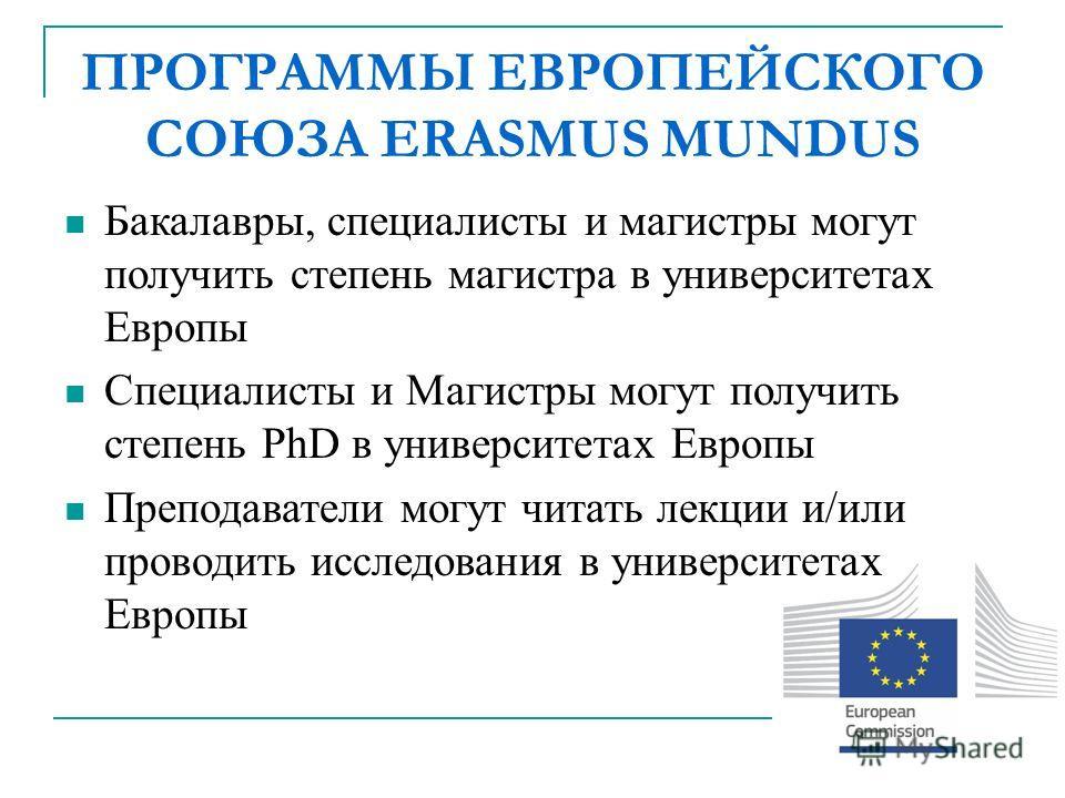 ПРОГРАММЫ ЕВРОПЕЙСКОГО СОЮЗА ERASMUS MUNDUS Бакалавры, специалисты и магистры могут получить степень магистра в университетах Европы Специалисты и Магистры могут получить степень PhD в университетах Европы Преподаватели могут читать лекции и/или пров