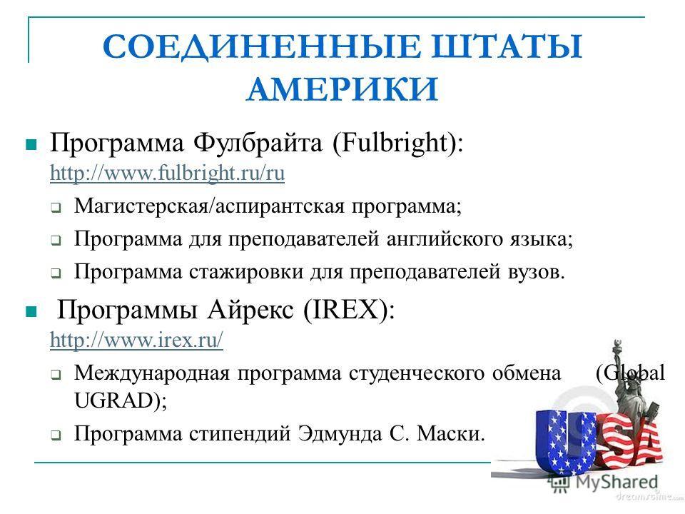 СОЕДИНЕННЫЕ ШТАТЫ АМЕРИКИ Программа Фулбрайта (Fulbright): http://www.fulbright.ru/ru http://www.fulbright.ru/ru Магистерская/аспирантская программа; Программа для преподавателей английского языка; Программа стажировки для преподавателей вузов. Прогр