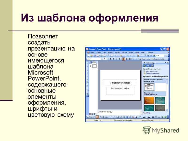 Из шаблона оформления Позволяет создать презентацию на основе имеющегося шаблона Microsoft PowerPoint, содержащего основные элементы оформления, шрифты и цветовую схему