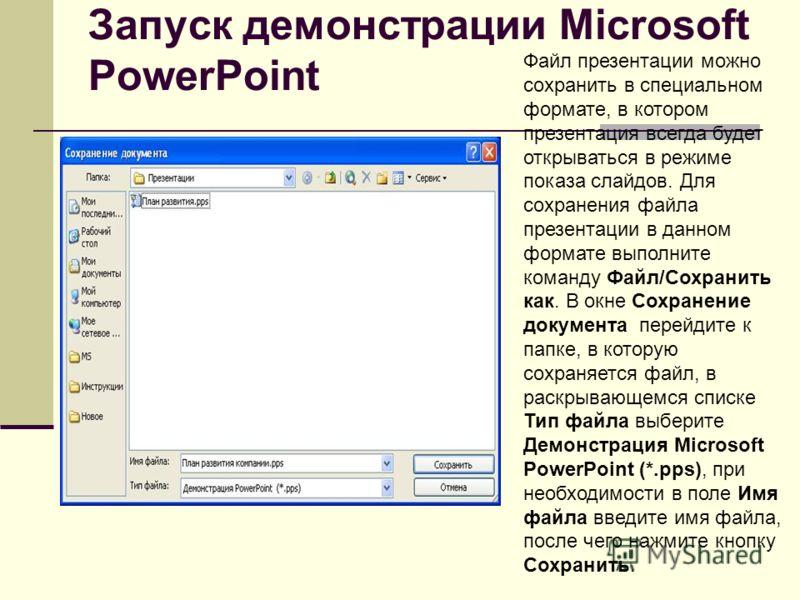 Запуск демонстрации Microsoft PowerPoint Файл презентации можно сохранить в специальном формате, в котором презентация всегда будет открываться в режиме показа слайдов. Для сохранения файла презентации в данном формате выполните команду Файл/Сохранит