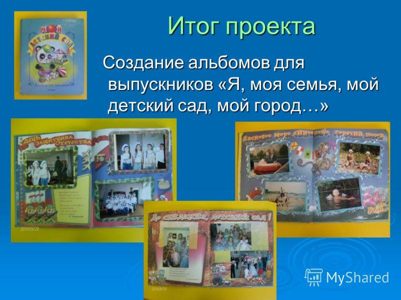 Итог проекта Создание альбомов для выпускников «Я, моя семья, мой детский сад, мой город…» Создание альбомов для выпускников «Я, моя семья, мой детский сад, мой город…»