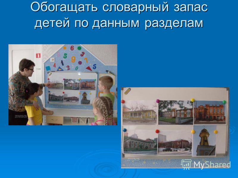 Обогащать словарный запас детей по данным разделам