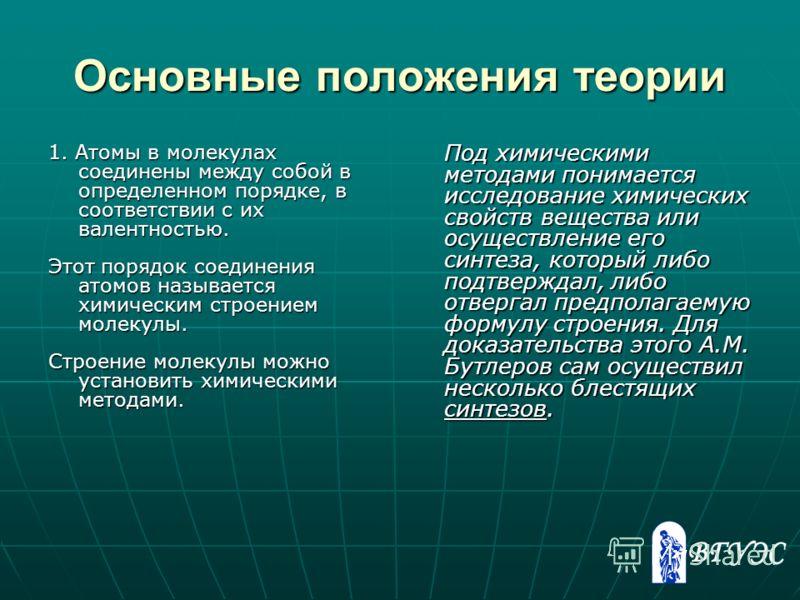 Основные положения теории 1. Атомы в молекулах соединены между собой в определенном порядке, в соответствии с их валентностью. Этот порядок соединения атомов называется химическим строением молекулы. Строение молекулы можно установить химическими мет