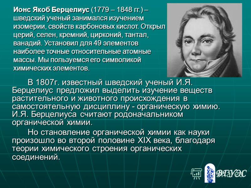 В 1807г. известный шведский ученый И.Я. Берцелиус предложил выделить изучение веществ растительного и животного происхождения в самостоятельную дисциплину - органическую химию. И.Я. Берцелиуса считают родоначальником органической химии. Но становлени
