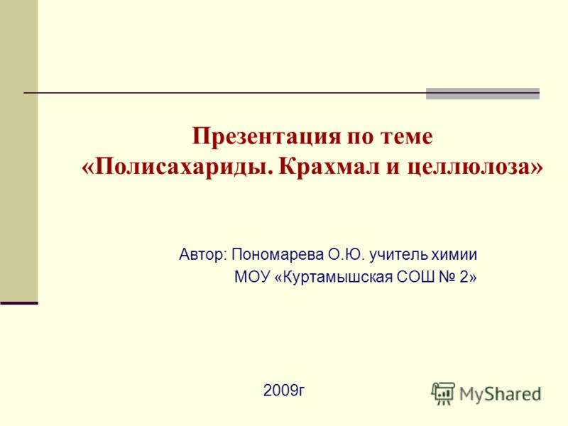 Презентация по теме «Полисахариды. Крахмал и целлюлоза» Автор: Пономарева О.Ю. учитель химии МОУ «Куртамышская СОШ 2» 2009г