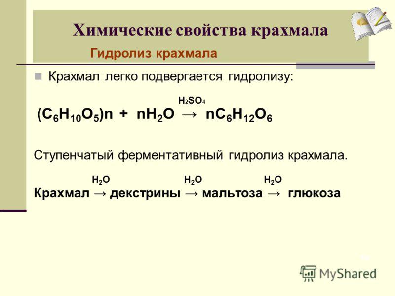 Химические свойства крахмала Крахмал легко подвергается гидролизу: Ступенчатый ферментативный гидролиз крахмала. Крахмал декстрины мальтоза глюкоза 10 Н 2 SО 4 Н 2 О (С 6 Н 10 О 5 )n+ nH 2 O nC 6 H 12 O 6 Гидролиз крахмала