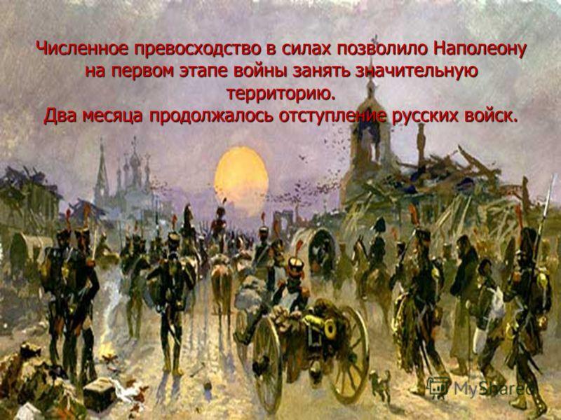 Численное превосходство в силах позволило Наполеону на первом этапе войны занять значительную территорию. Два месяца продолжалось отступление русских войск.