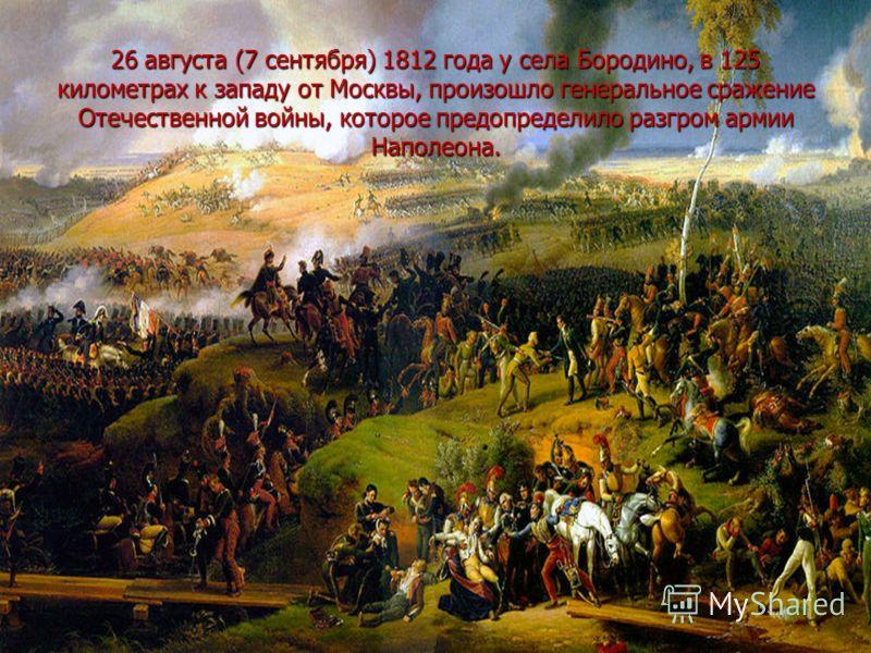 26 августа (7 сентября) 1812 года у села Бородино, в 125 километрах к западу от Москвы, произошло генеральное сражение Отечественной войны, которое предопределило разгром армии Наполеона.