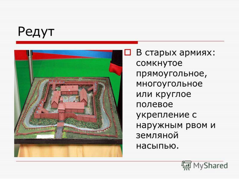 Редут В старых армиях: сомкнутое прямоугольное, многоугольное или круглое полевое укрепление с наружным рвом и земляной насыпью.
