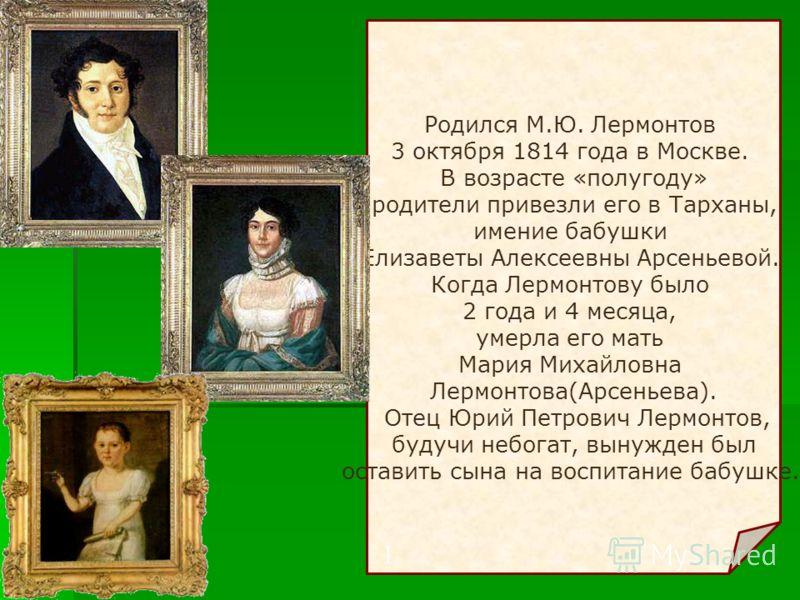 Родился М.Ю. Лермонтов 3 октября 1814 года в Москве. В возрасте «полугоду» родители привезли его в Тарханы, имение бабушки Елизаветы Алексеевны Арсеньевой. Когда Лермонтову было 2 года и 4 месяца, умерла его мать Мария Михайловна Лермонтова(Арсеньева