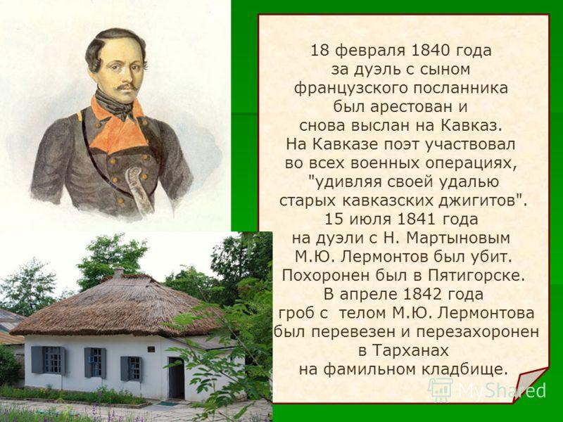18 февраля 1840 года за дуэль с сыном французского посланника был арестован и снова выслан на Кавказ. На Кавказе поэт участвовал во всех военных операциях,