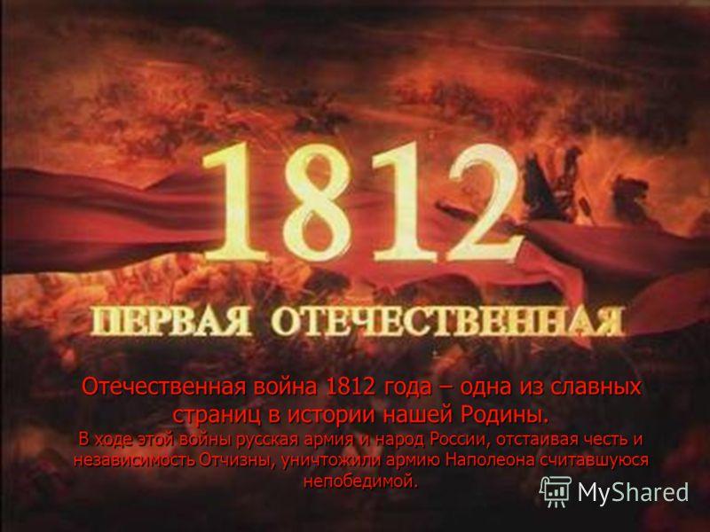 Отечественная война 1812 года – одна из славных страниц в истории нашей Родины. В ходе этой войны русская армия и народ России, отстаивая честь и независимость Отчизны, уничтожили армию Наполеона считавшуюся непобедимой.