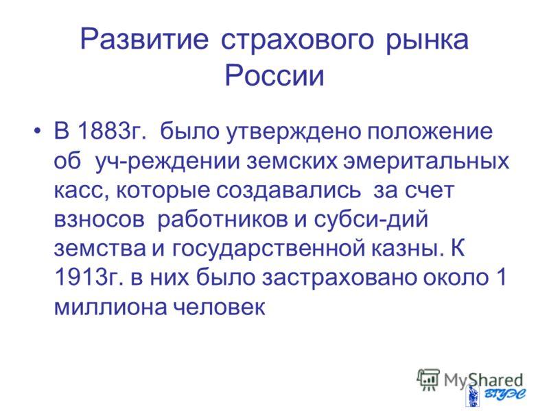 Развитие страхового рынка России В 1883г. было утверждено положение об уч-реждении земских эмеритальных касс, которые создавались за счет взносов работников и субси-дий земства и государственной казны. К 1913г. в них было застраховано около 1 миллион