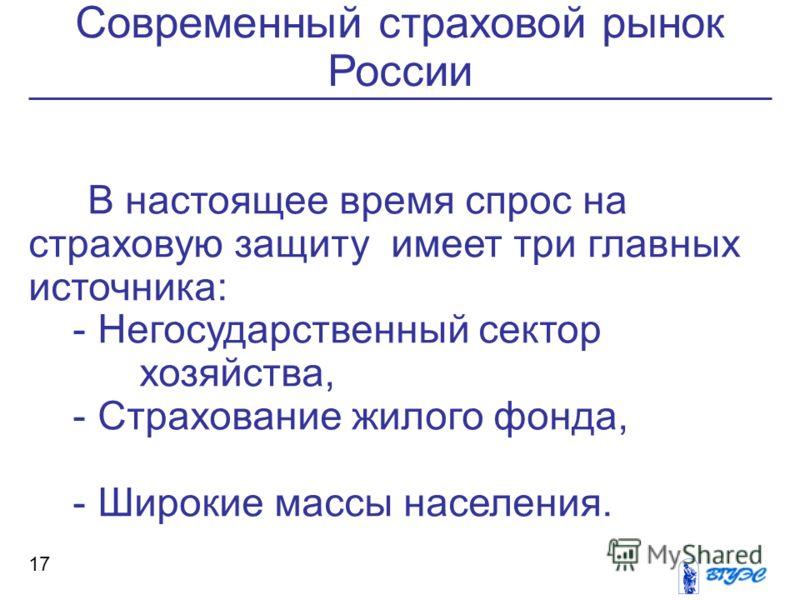 Современный страховой рынок России 17 В настоящее время спрос на страховую защиту имеет три главных источника: - Негосударственный сектор хозяйства, - Страхование жилого фонда, - Широкие массы населения.