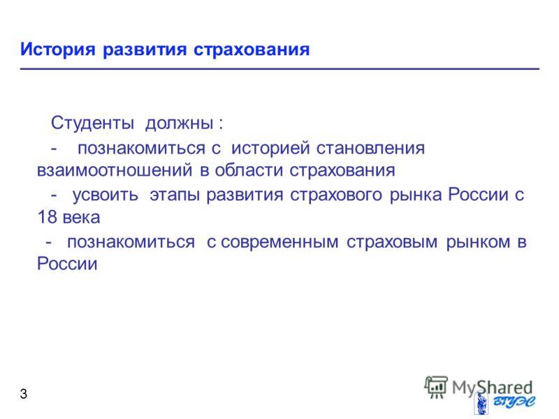 3 Студенты должны : - познакомиться с историей становления взаимоотношений в области страхования - усвоить этапы развития страхового рынка России с 18 века - познакомиться с современным страховым рынком в России
