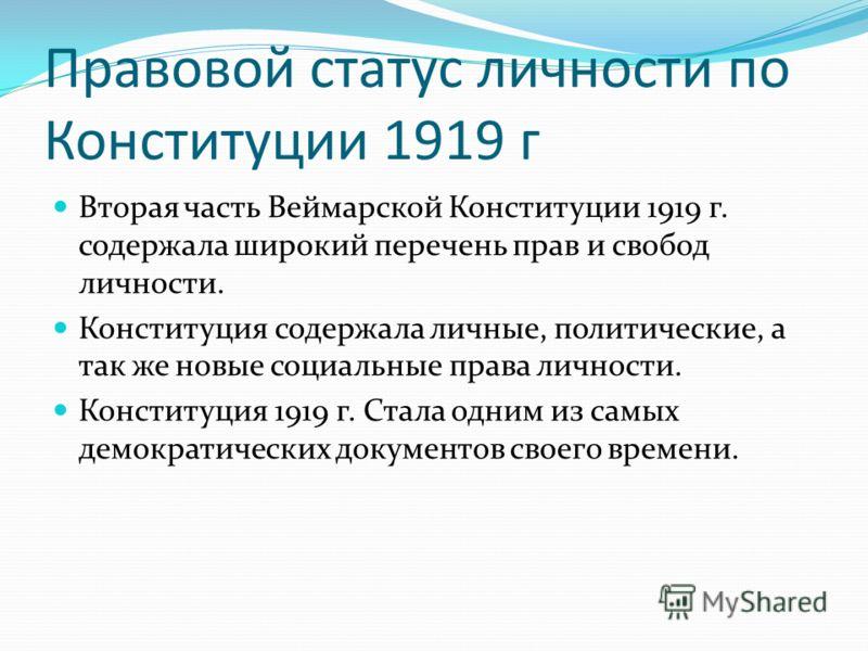 Правовой статус личности по Конституции 1919 г Вторая часть Веймарской Конституции 1919 г. содержала широкий перечень прав и свобод личности. Конституция содержала личные, политические, а так же новые социальные права личности. Конституция 1919 г. Ст