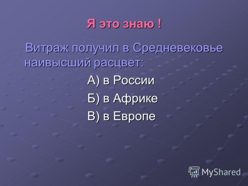 Я это знаю ! Витраж получил в Средневековье наивысший расцвет: Витраж получил в Средневековье наивысший расцвет: А) в России А) в России Б) в Африке Б) в Африке В) в Европе В) в Европе