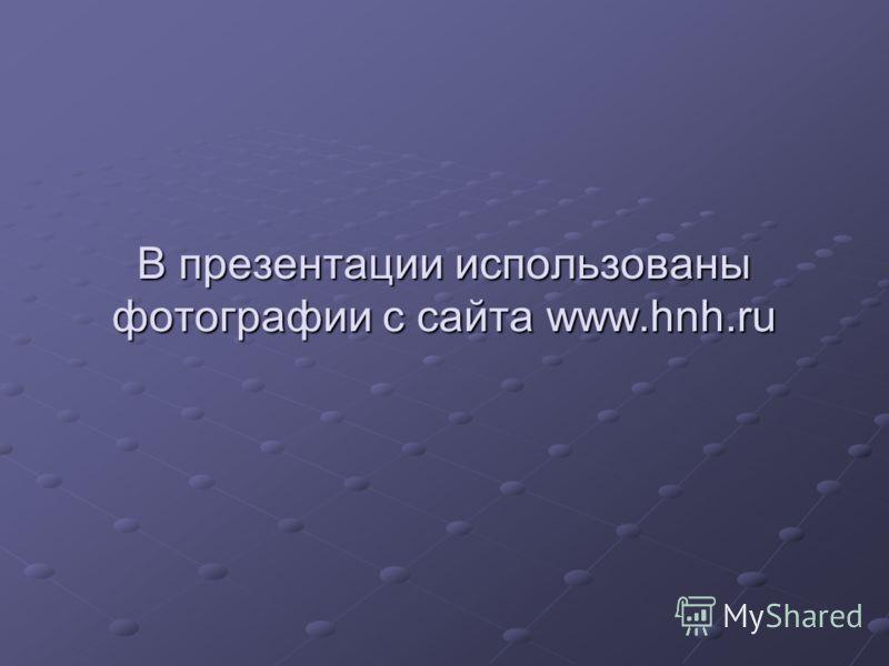 В презентации использованы фотографии с сайта www.hnh.ru