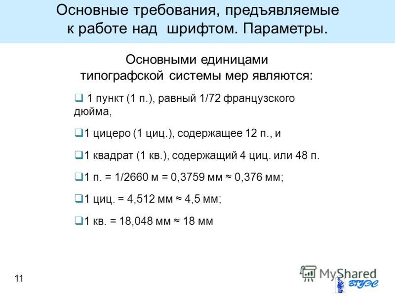 11 Основными единицами типографской системы мер являются: 1 пункт (1 п.), равный 1/72 французского дюйма, 1 цицеро (1 циц.), содержащее 12 п., и 1 квадрат (1 кв.), содержащий 4 циц. или 48 п. 1 п. = 1/2660 м = 0,3759 мм 0,376 мм; 1 циц. = 4,512 мм 4,