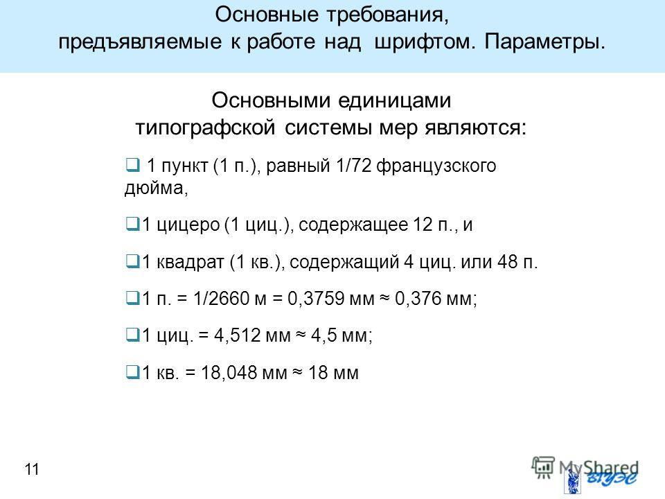 11 Основными единицами типографской системы мер являются: 1 пункт (1 п.), равный 1/72 французского дюйма, 1 цыцеро (1 цыц.), содержащее 12 п., и 1 квадрат (1 кв.), содержащий 4 цыц. или 48 п. 1 п. = 1/2660 м = 0,3759 мм 0,376 мм; 1 цыц. = 4,512 мм 4,