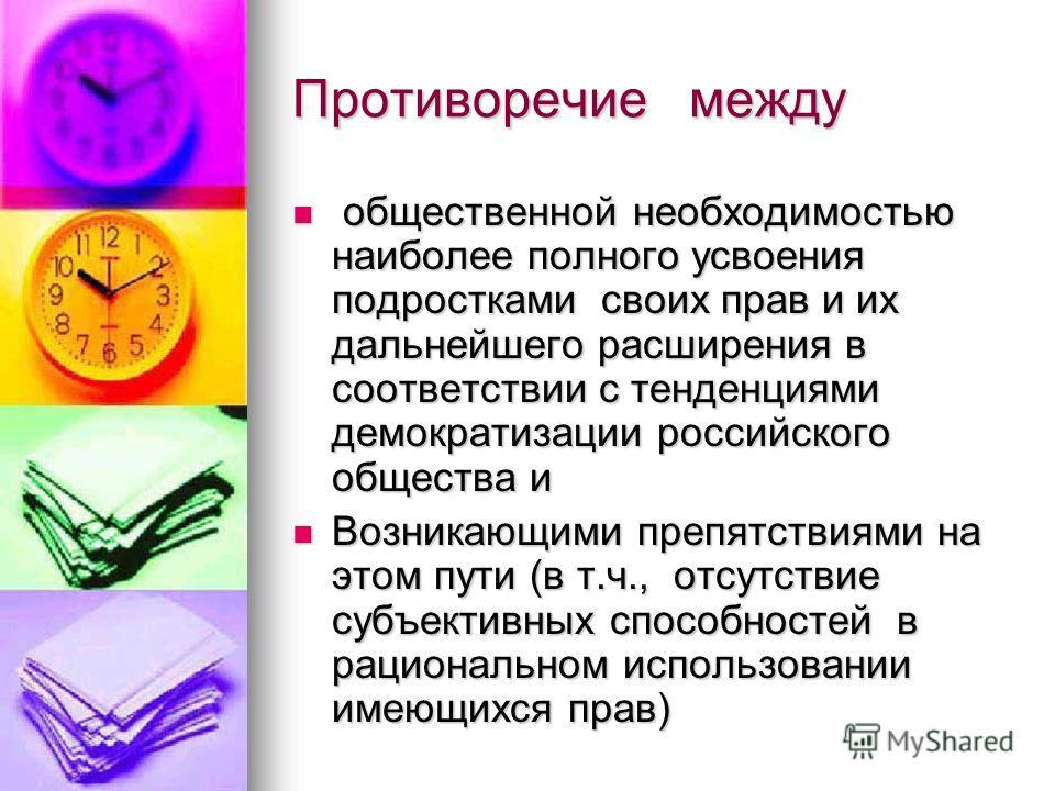 Противоречие между общественной необходимостью наиболее полного усвоения подростками своих прав и их дальнейшего расширения в соответствии с тенденциями демократизации российского общества и общественной необходимостью наиболее полного усвоения подро